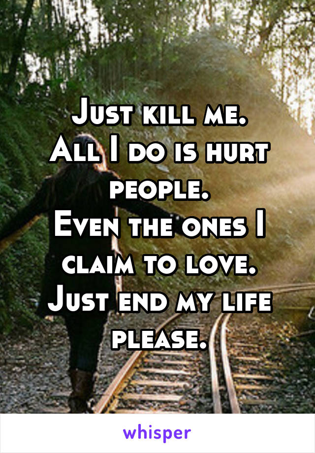 Just kill me. All I do is hurt people. Even the ones I claim to love. Just end my life please.