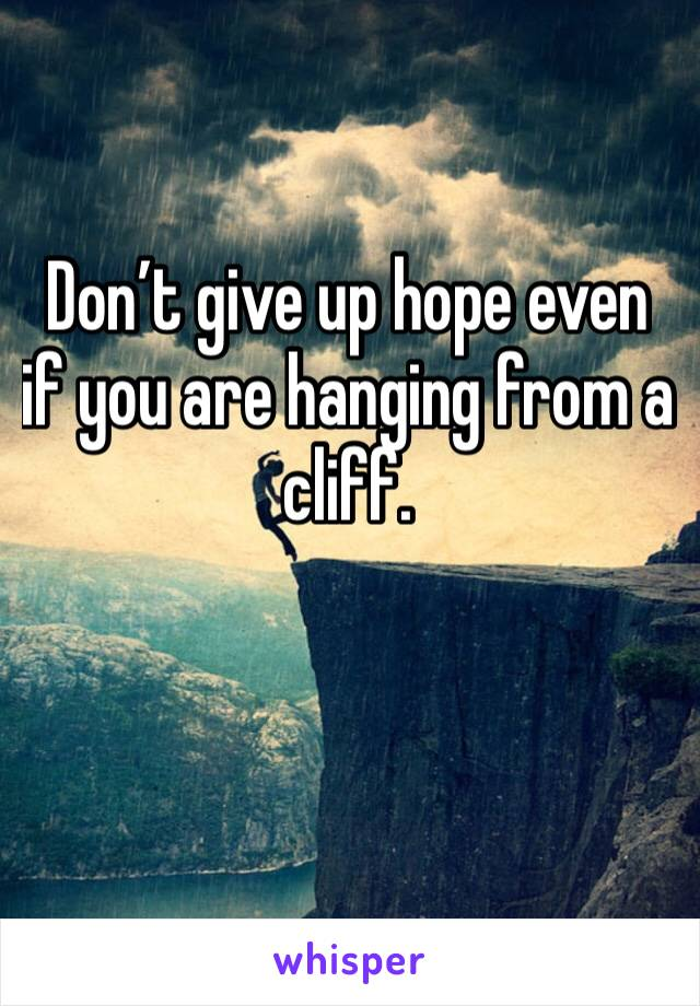 Don't give up hope even if you are hanging from a cliff.