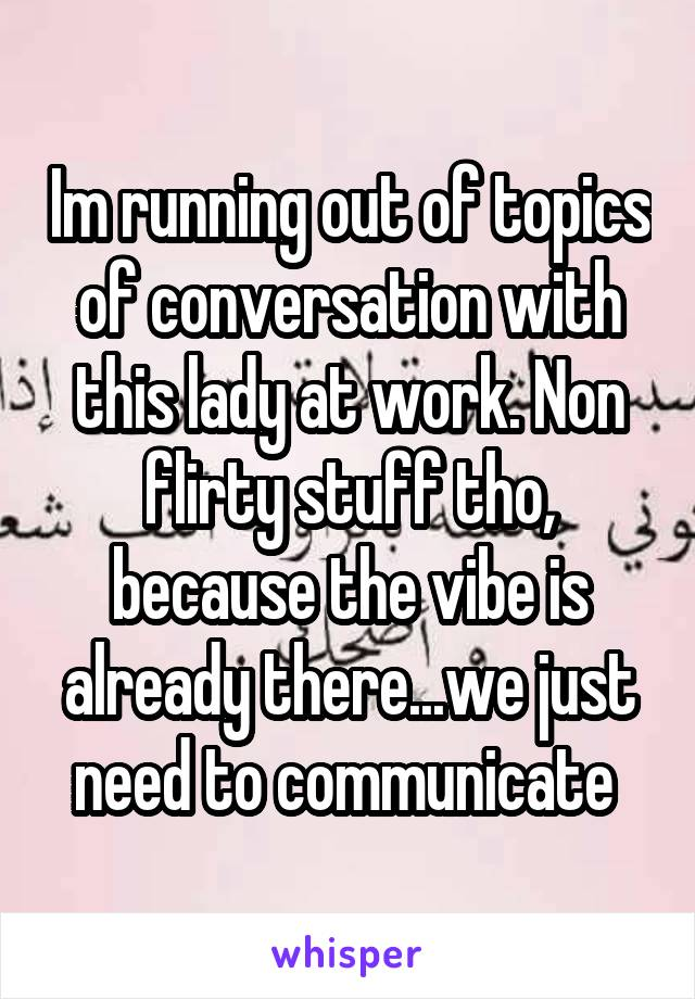 Im running out of topics of conversation with this lady at work. Non flirty stuff tho, because the vibe is already there...we just need to communicate