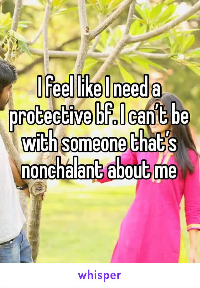 I feel like I need a protective bf. I can't be with someone that's nonchalant about me