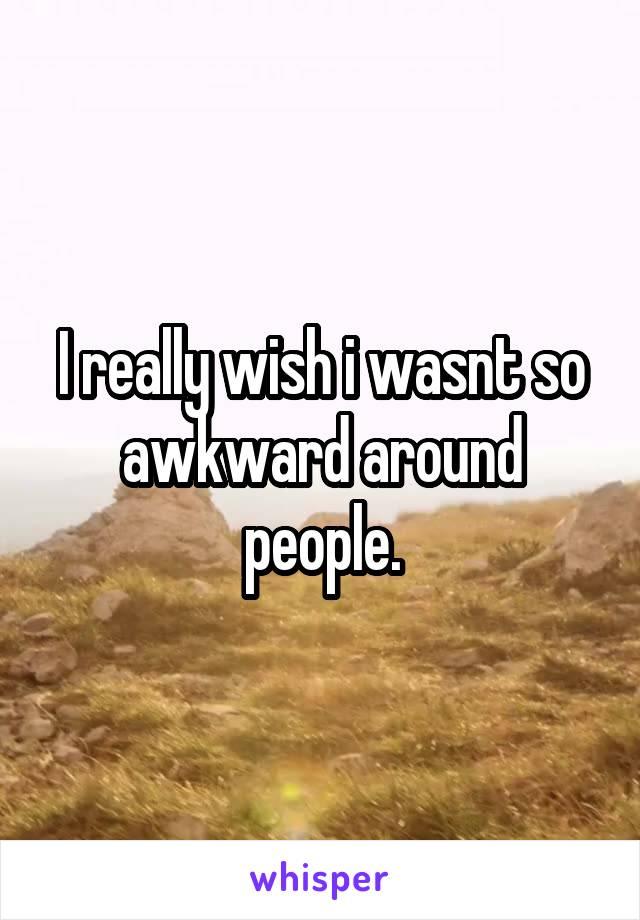 I really wish i wasnt so awkward around people.