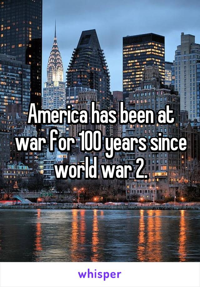 America has been at war for 100 years since world war 2.