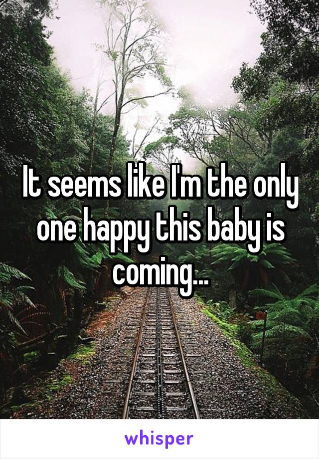 It seems like I'm the only one happy this baby is coming...