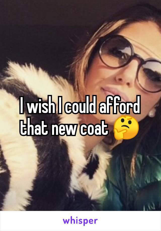 I wish I could afford that new coat 🤔