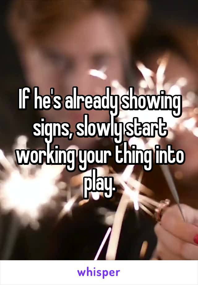 If he's already showing signs, slowly start working your thing into play.