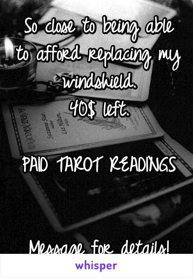 So close to being able to afford replacing my windshield. 40$ left.  PAID TAROT READINGS   Message for details!
