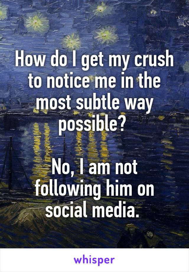 How do I get my crush to notice me in the most subtle way possible?   No, I am not following him on social media.