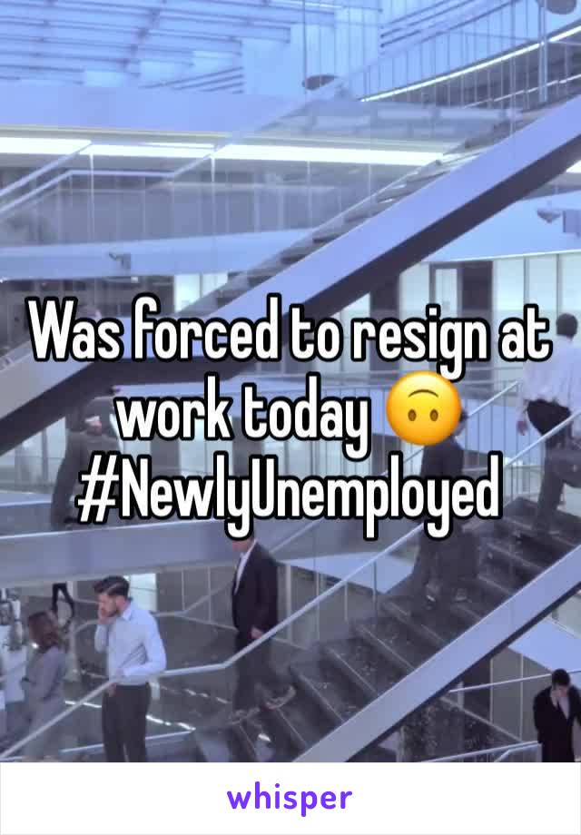 Was forced to resign at work today 🙃 #NewlyUnemployed