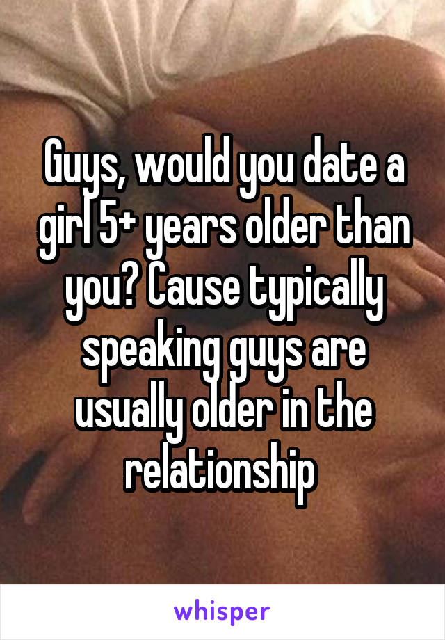 Guys, would you date a girl 5+ years older than you? Cause typically speaking guys are usually older in the relationship
