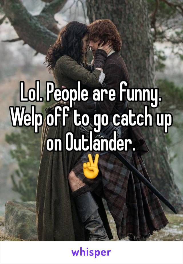 Lol. People are funny. Welp off to go catch up on Outlander. ✌️