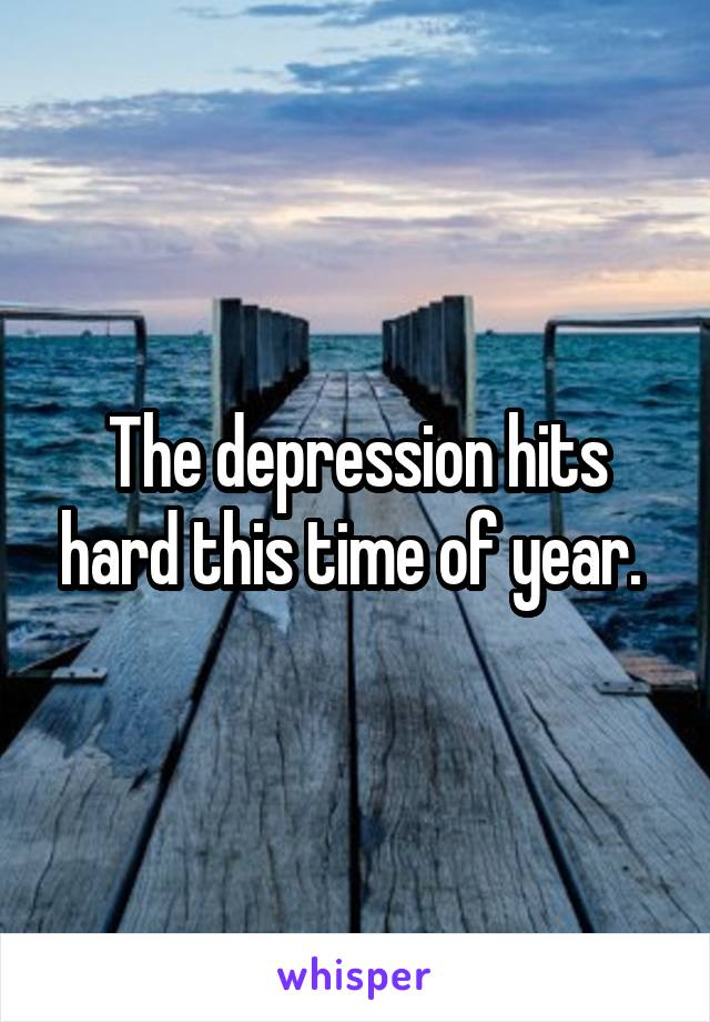 The depression hits hard this time of year.