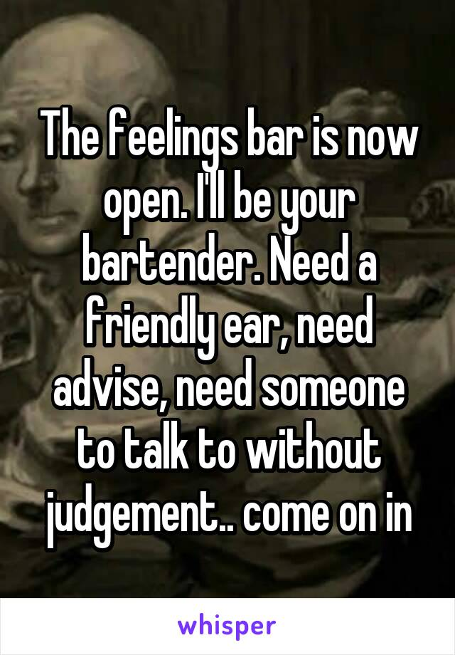 The feelings bar is now open. I'll be your bartender. Need a friendly ear, need advise, need someone to talk to without judgement.. come on in