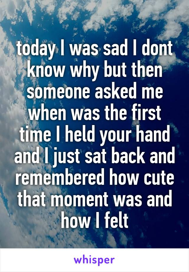 today I was sad I dont know why but then someone asked me when was the first time I held your hand and I just sat back and remembered how cute that moment was and how I felt