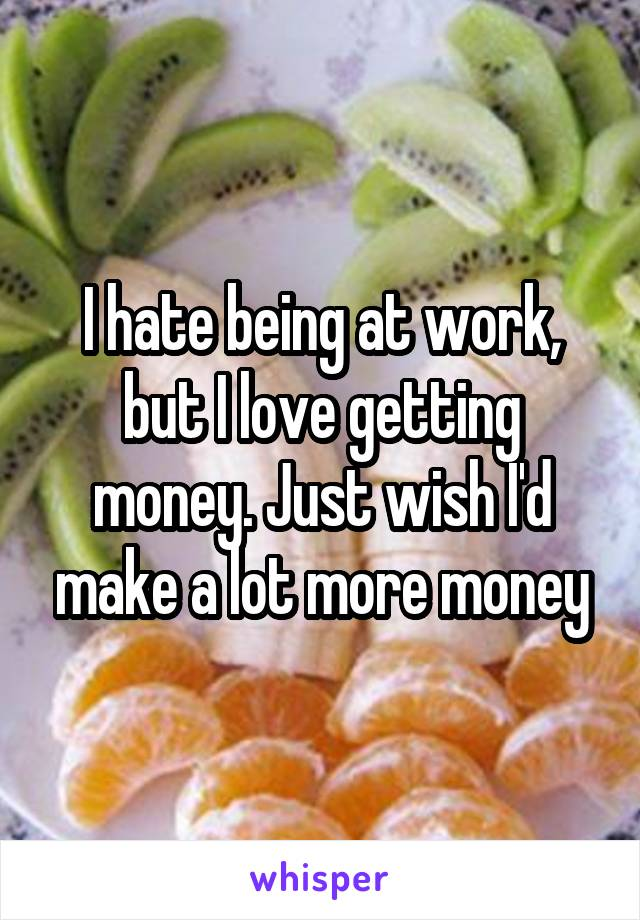 I hate being at work, but I love getting money. Just wish I'd make a lot more money