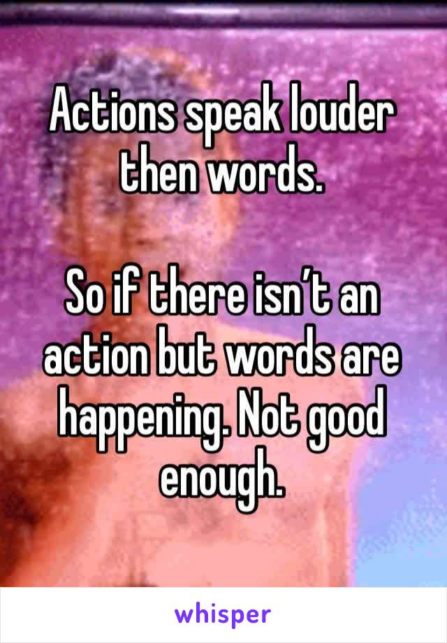 Actions speak louder then words.   So if there isn't an action but words are happening. Not good enough.