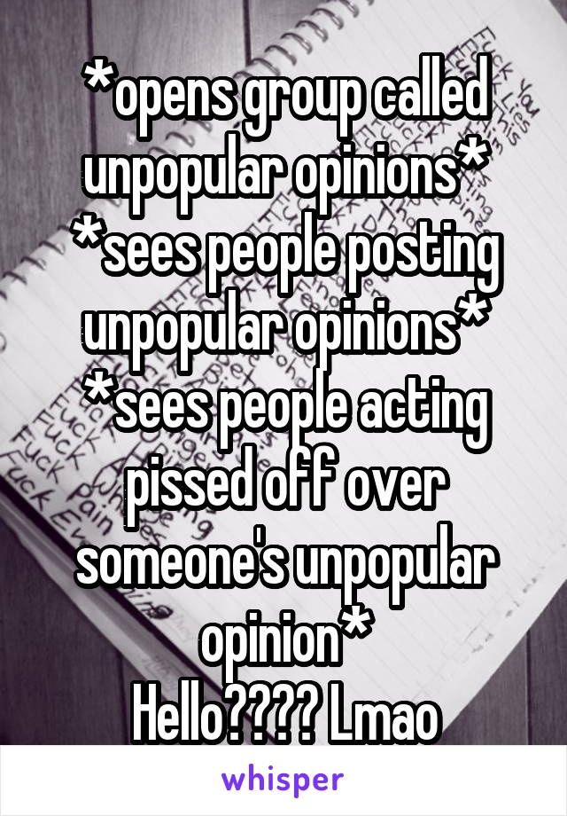 *opens group called unpopular opinions* *sees people posting unpopular opinions* *sees people acting pissed off over someone's unpopular opinion* Hello???? Lmao