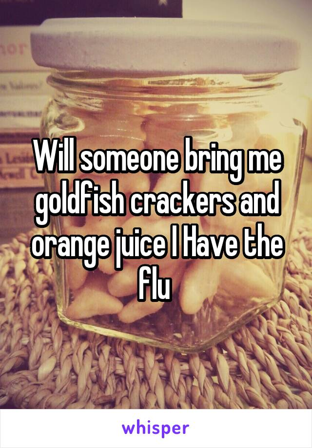 Will someone bring me goldfish crackers and orange juice I Have the flu