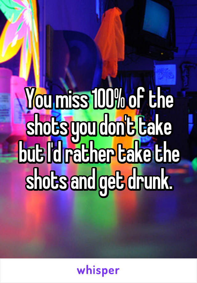 You miss 100% of the shots you don't take but I'd rather take the shots and get drunk.