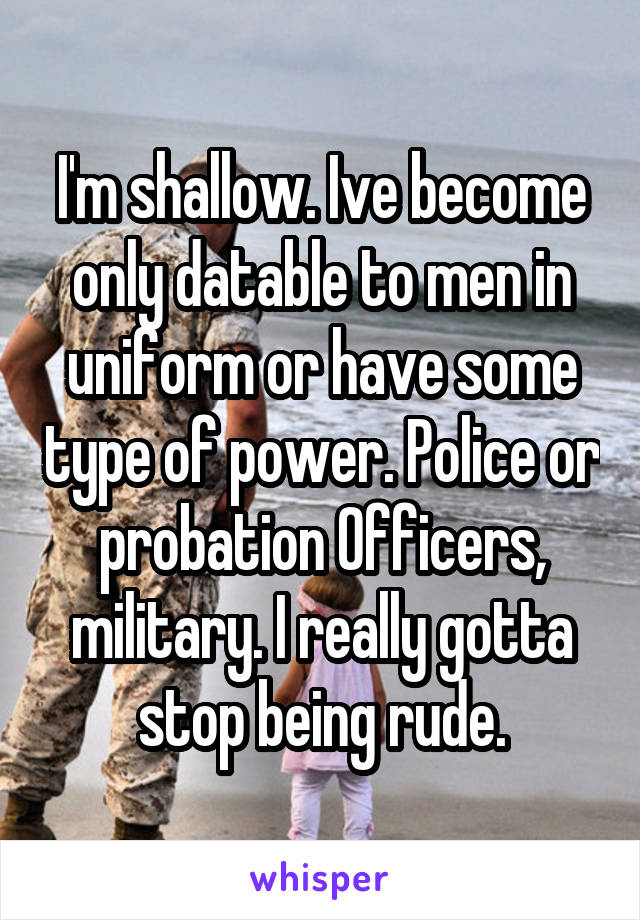 I'm shallow. Ive become only datable to men in uniform or have some type of power. Police or probation Officers, military. I really gotta stop being rude.