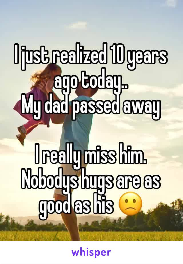 I just realized 10 years ago today.. My dad passed away   I really miss him.  Nobodys hugs are as good as his 🙁