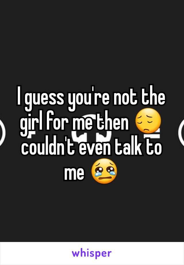 I guess you're not the girl for me then 😔 couldn't even talk to me 😢