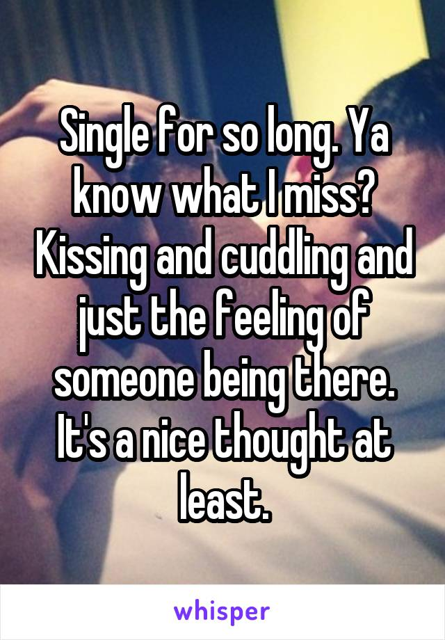 Single for so long. Ya know what I miss? Kissing and cuddling and just the feeling of someone being there. It's a nice thought at least.