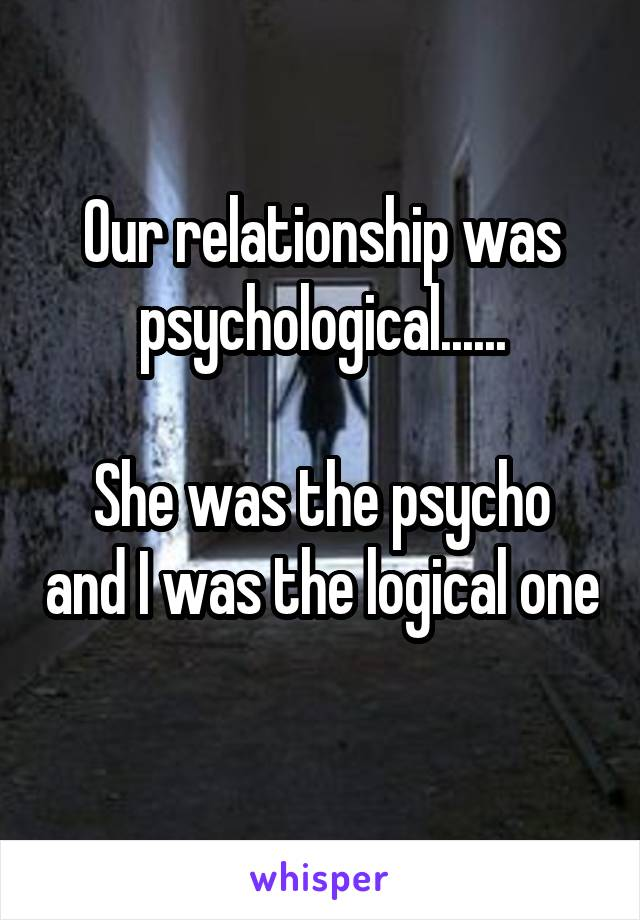 Our relationship was psychological......  She was the psycho and I was the logical one