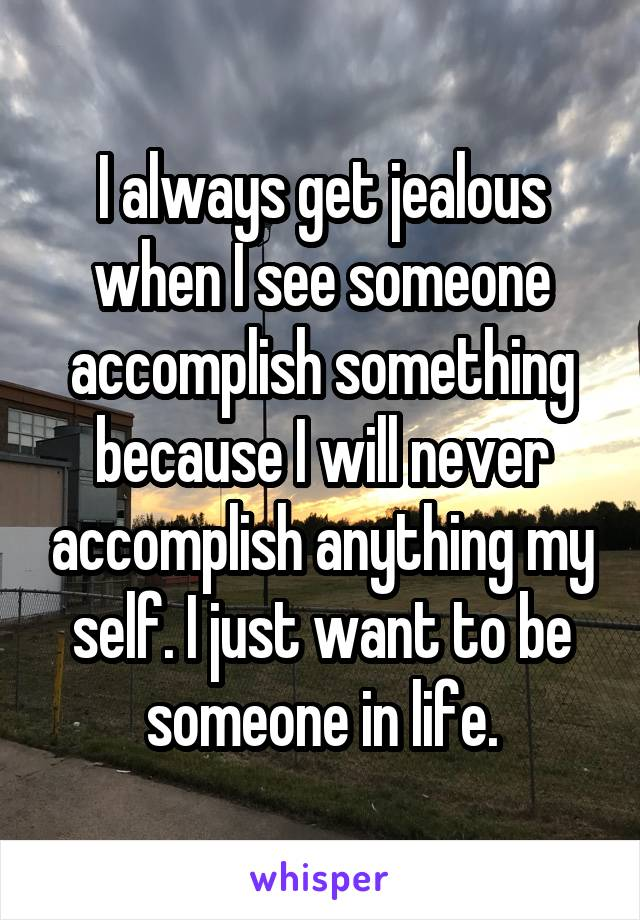 I always get jealous when I see someone accomplish something because I will never accomplish anything my self. I just want to be someone in life.