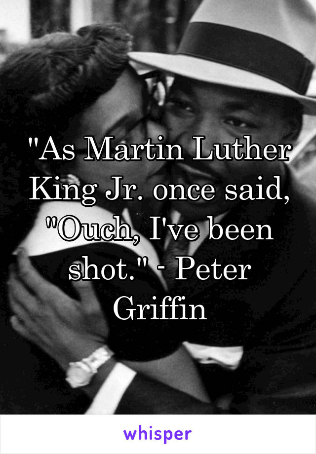 """As Martin Luther King Jr. once said, ""Ouch, I've been shot."" - Peter Griffin"