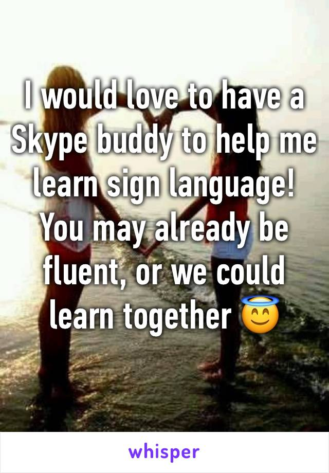 I would love to have a Skype buddy to help me learn sign language! You may already be fluent, or we could learn together 😇