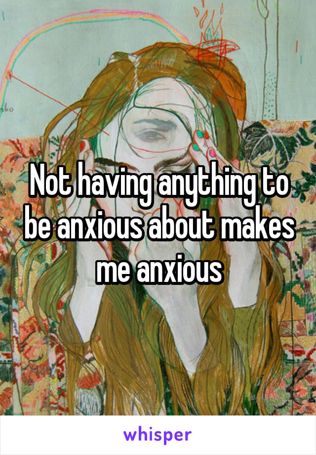 Not having anything to be anxious about makes me anxious