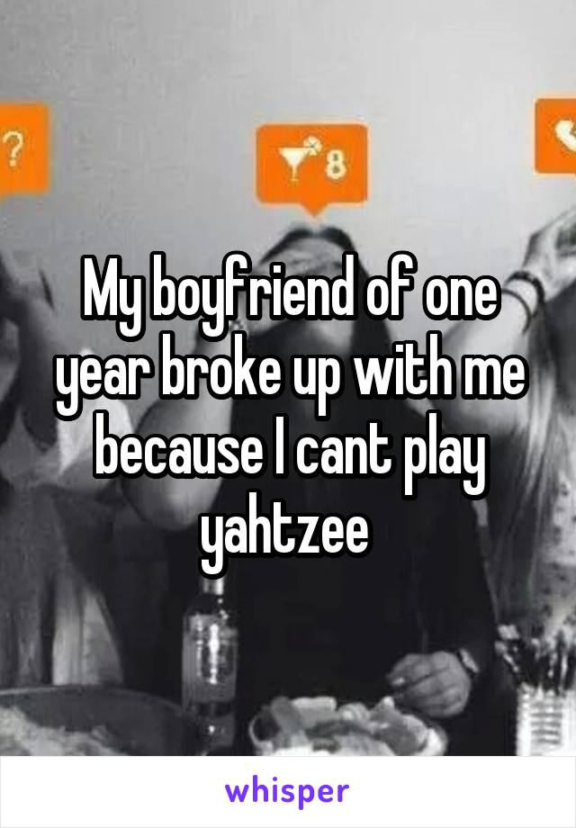 My boyfriend of one year broke up with me because I cant play yahtzee