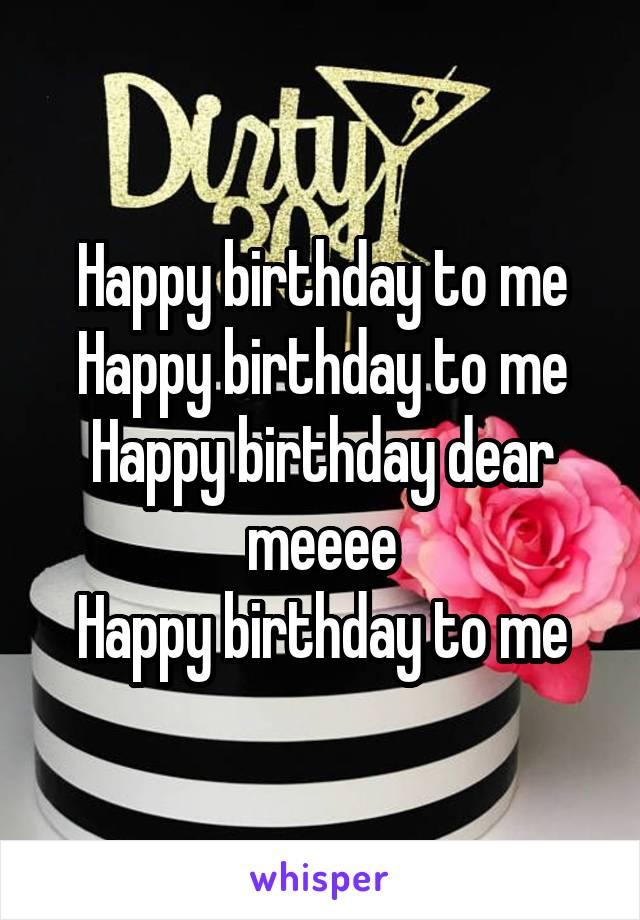 Happy birthday to me Happy birthday to me Happy birthday dear meeee Happy birthday to me