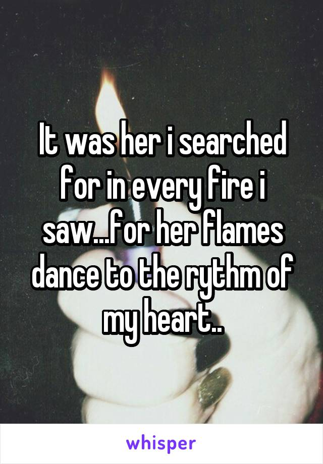 It was her i searched for in every fire i saw...for her flames dance to the rythm of my heart..