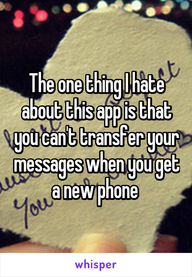 The one thing I hate about this app is that you can't transfer your messages when you get a new phone