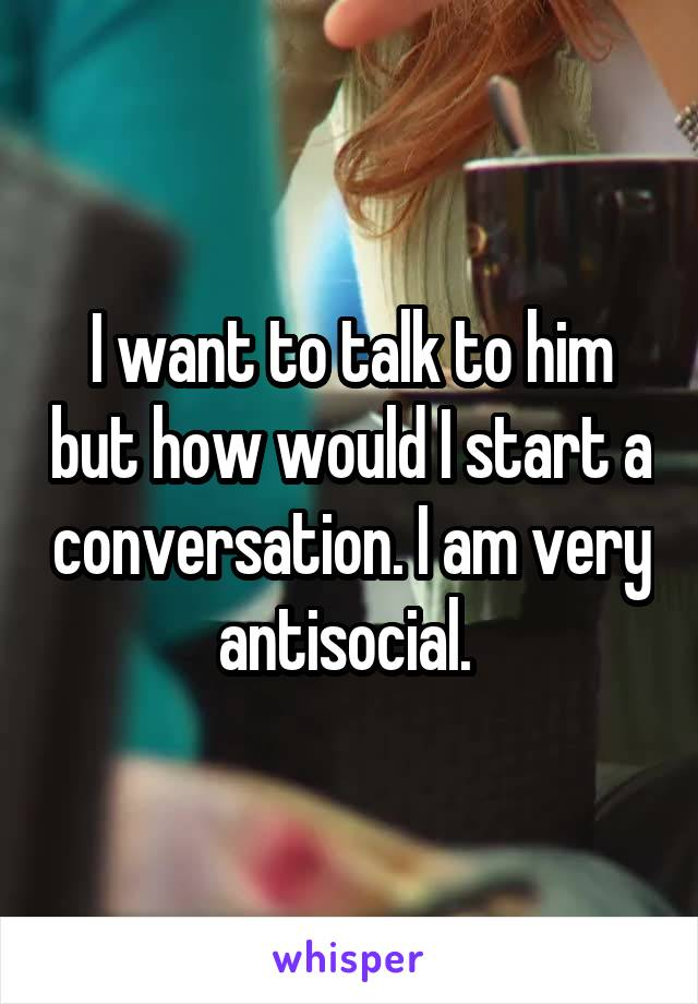 I want to talk to him but how would I start a conversation. I am very antisocial.