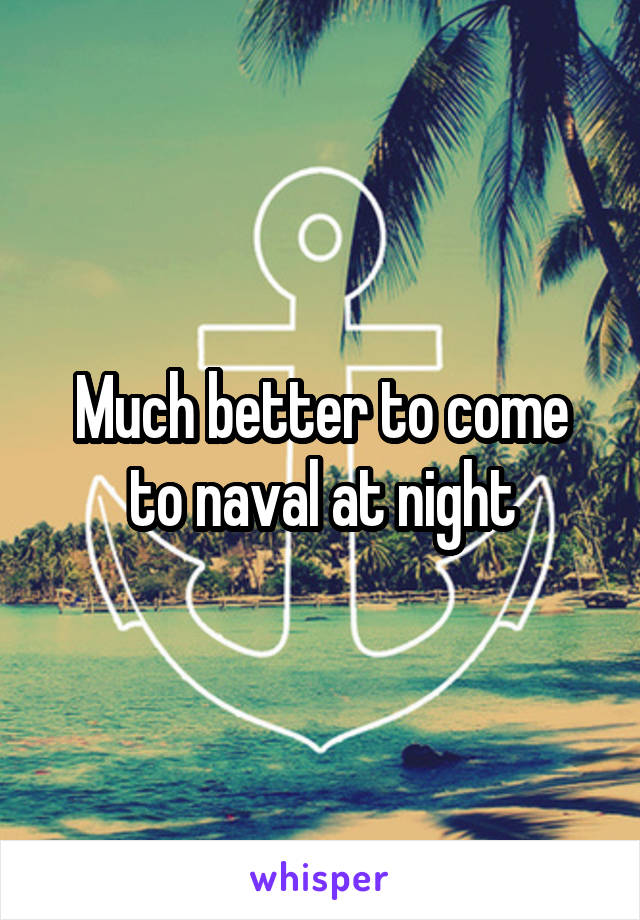 Much better to come to naval at night