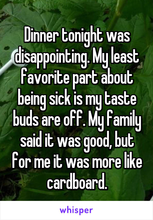 Dinner tonight was disappointing. My least favorite part about being sick is my taste buds are off. My family said it was good, but for me it was more like cardboard.