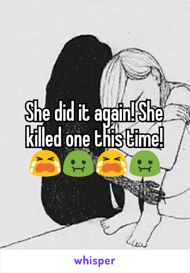 She did it again! She killed one this time! 😭🤢😭🤢