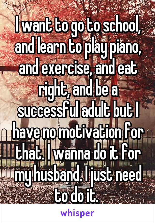 I want to go to school, and learn to play piano, and exercise, and eat right, and be a successful adult but I have no motivation for that. I wanna do it for my husband. I just need to do it.