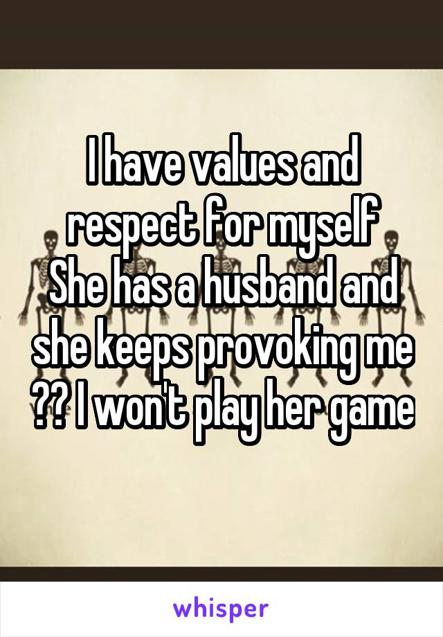 I have values and respect for myself She has a husband and she keeps provoking me ?? I won't play her game
