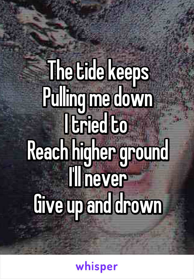 The tide keeps Pulling me down I tried to  Reach higher ground I'll never Give up and drown