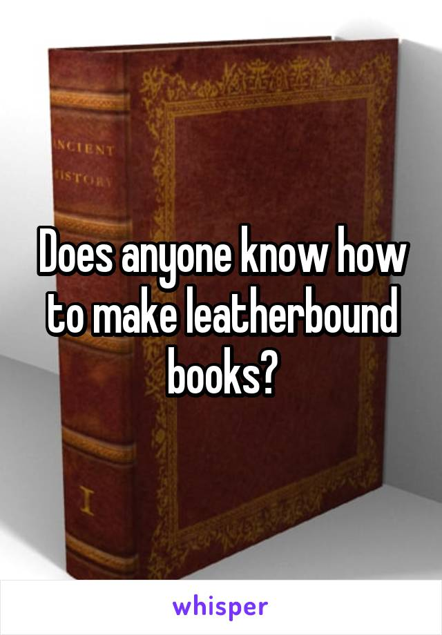 Does anyone know how to make leatherbound books?