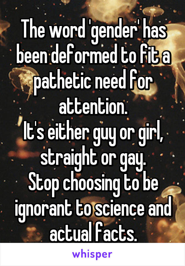 The word 'gender' has been deformed to fit a pathetic need for attention. It's either guy or girl, straight or gay. Stop choosing to be ignorant to science and actual facts.