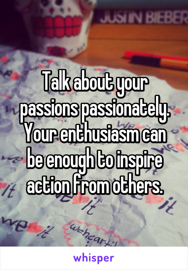 Talk about your passions passionately. Your enthusiasm can be enough to inspire action from others.