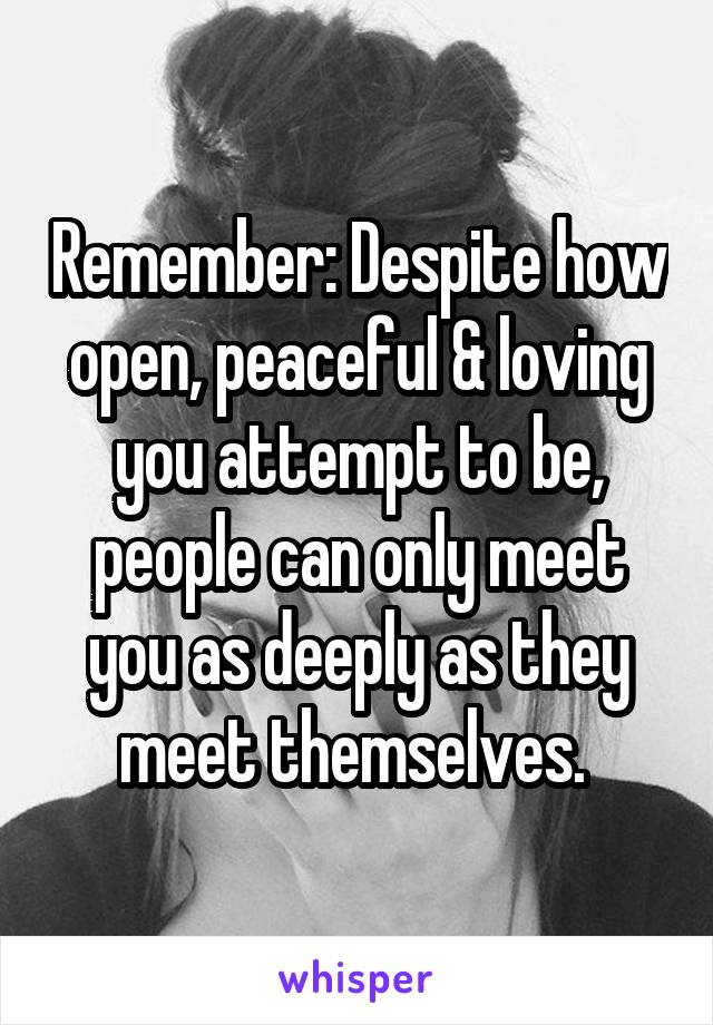 Remember: Despite how open, peaceful & loving you attempt to be, people can only meet you as deeply as they meet themselves.