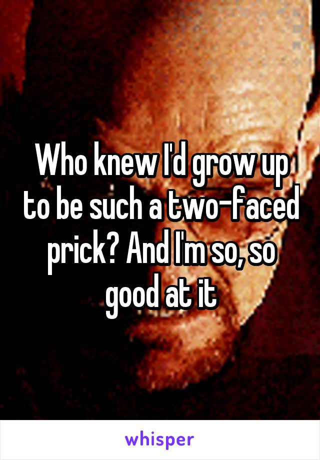 Who knew I'd grow up to be such a two-faced prick? And I'm so, so good at it