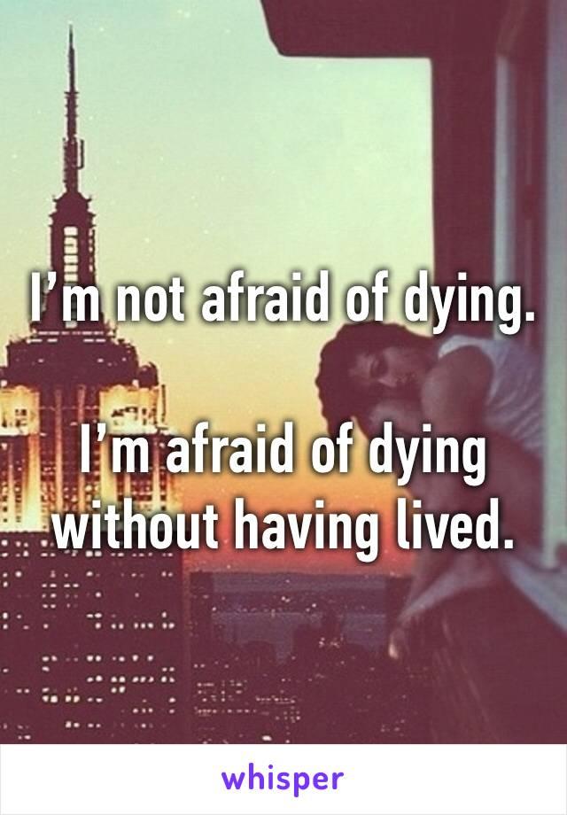 I'm not afraid of dying.  I'm afraid of dying without having lived.