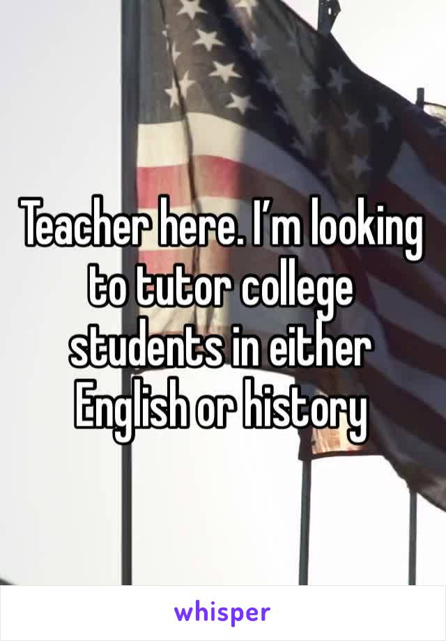 Teacher here. I'm looking to tutor college students in either English or history