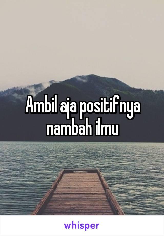 Ambil aja positifnya nambah ilmu
